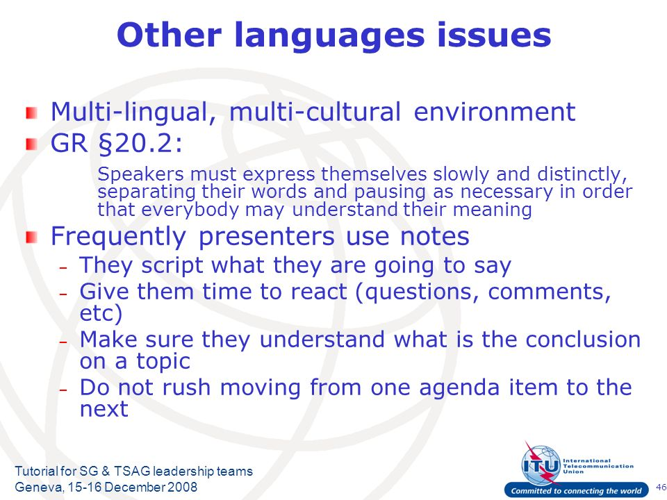 46 Tutorial for SG & TSAG leadership teams Geneva, 15-16 December 2008 Other languages issues Multi-lingual, multi-cultural environment GR §20.2: Spea