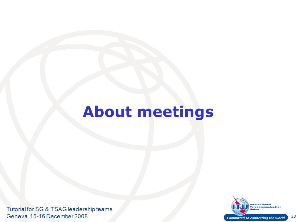 53 Tutorial for SG & TSAG leadership teams Geneva, 15-16 December 2008 About meetings