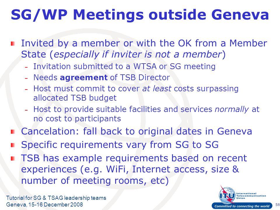 56 Tutorial for SG & TSAG leadership teams Geneva, 15-16 December 2008 SG/WP Meetings outside Geneva Invited by a member or with the OK from a Member