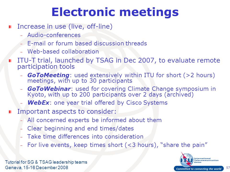 57 Tutorial for SG & TSAG leadership teams Geneva, 15-16 December 2008 Electronic meetings Increase in use (live, off-line) – Audio-conferences – E-mail or forum based discussion threads – Web-based collaboration ITU-T trial, launched by TSAG in Dec 2007, to evaluate remote participation tools – GoToMeeting: used extensively within ITU for short (>2 hours) meetings, with up to 30 participants – GoToWebinar: used for covering Climate Change symposium in Kyoto, with up to 200 participants over 2 days (archived) – WebEx: one year trial offered by Cisco Systems Important aspects to consider: – All concerned experts be informed about them – Clear beginning and end times/dates – Take time differences into consideration – For live events, keep times short (<3 hours), share the pain