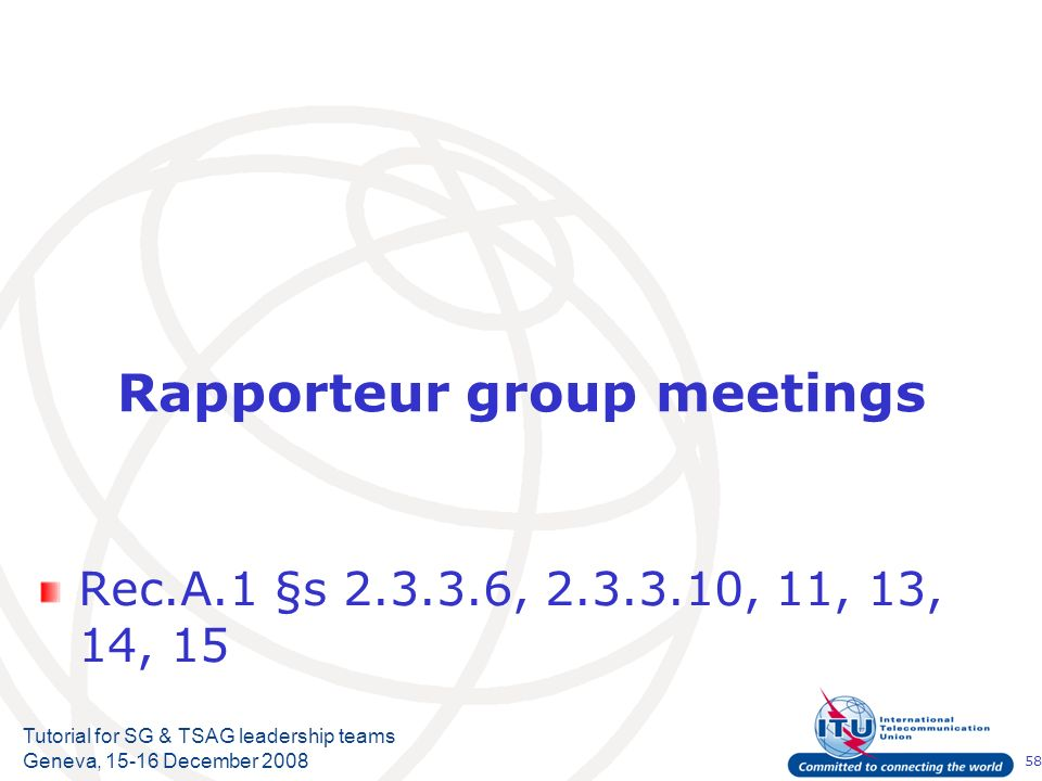58 Tutorial for SG & TSAG leadership teams Geneva, 15-16 December 2008 Rapporteur group meetings Rec.A.1 §s 2.3.3.6, 2.3.3.10, 11, 13, 14, 15
