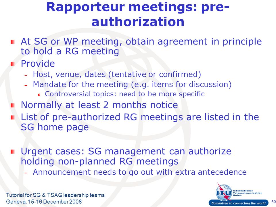 60 Tutorial for SG & TSAG leadership teams Geneva, 15-16 December 2008 Rapporteur meetings: pre- authorization At SG or WP meeting, obtain agreement in principle to hold a RG meeting Provide – Host, venue, dates (tentative or confirmed) – Mandate for the meeting (e.g.