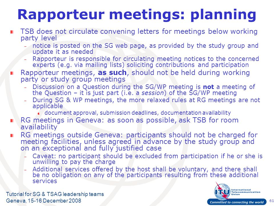 61 Tutorial for SG & TSAG leadership teams Geneva, 15-16 December 2008 Rapporteur meetings: planning TSB does not circulate convening letters for meet
