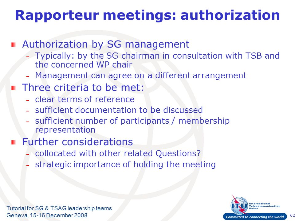62 Tutorial for SG & TSAG leadership teams Geneva, 15-16 December 2008 Rapporteur meetings: authorization Authorization by SG management – Typically: by the SG chairman in consultation with TSB and the concerned WP chair – Management can agree on a different arrangement Three criteria to be met: – clear terms of reference – sufficient documentation to be discussed – sufficient number of participants / membership representation Further considerations – collocated with other related Questions.