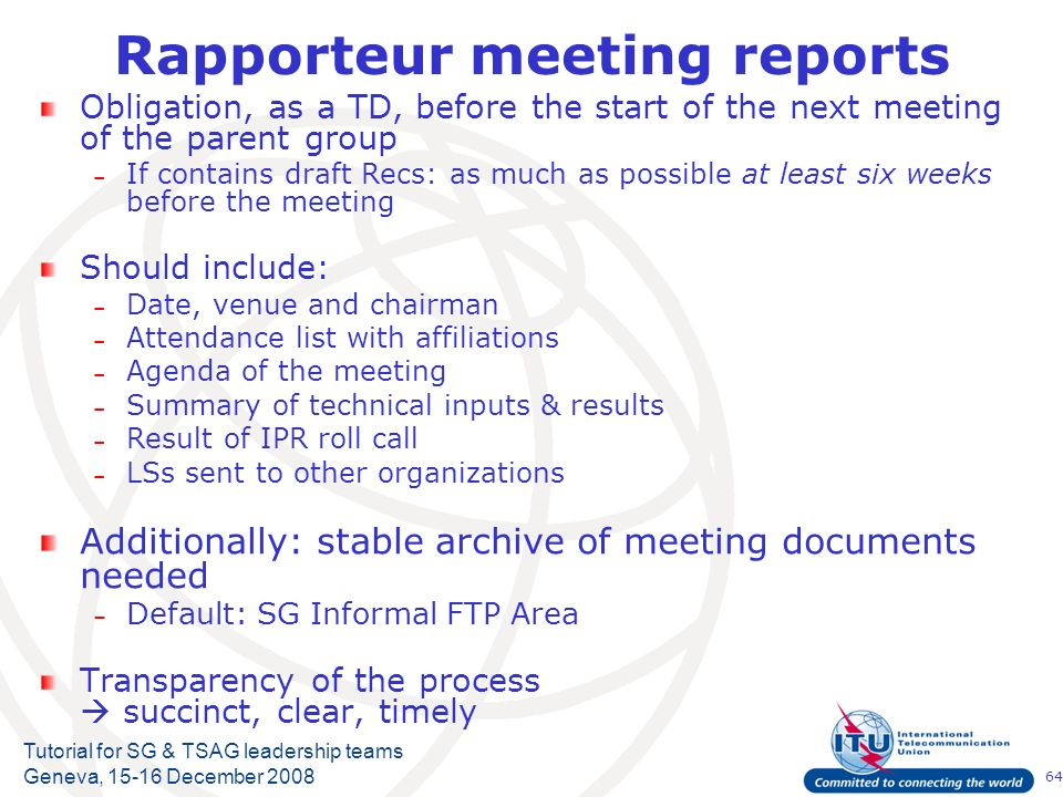 64 Tutorial for SG & TSAG leadership teams Geneva, 15-16 December 2008 Rapporteur meeting reports Obligation, as a TD, before the start of the next meeting of the parent group – If contains draft Recs: as much as possible at least six weeks before the meeting Should include: – Date, venue and chairman – Attendance list with affiliations – Agenda of the meeting – Summary of technical inputs & results – Result of IPR roll call – LSs sent to other organizations Additionally: stable archive of meeting documents needed – Default: SG Informal FTP Area Transparency of the process succinct, clear, timely