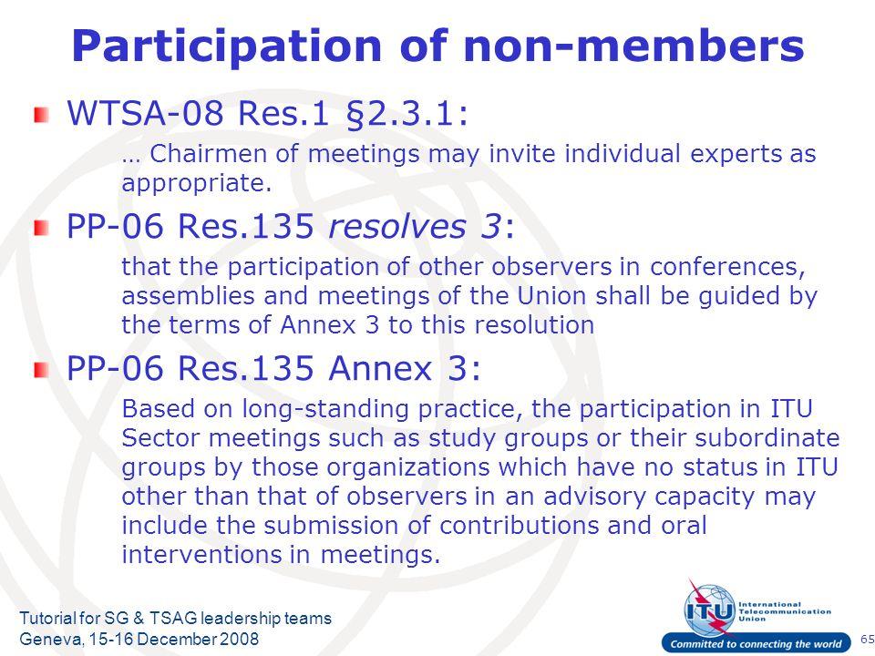 65 Tutorial for SG & TSAG leadership teams Geneva, 15-16 December 2008 Participation of non-members WTSA-08 Res.1 §2.3.1: … Chairmen of meetings may i
