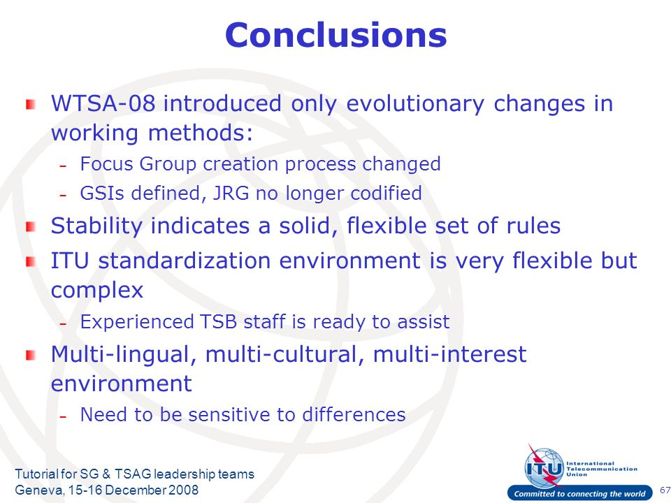 67 Tutorial for SG & TSAG leadership teams Geneva, 15-16 December 2008 Conclusions WTSA-08 introduced only evolutionary changes in working methods: – Focus Group creation process changed – GSIs defined, JRG no longer codified Stability indicates a solid, flexible set of rules ITU standardization environment is very flexible but complex – Experienced TSB staff is ready to assist Multi-lingual, multi-cultural, multi-interest environment – Need to be sensitive to differences