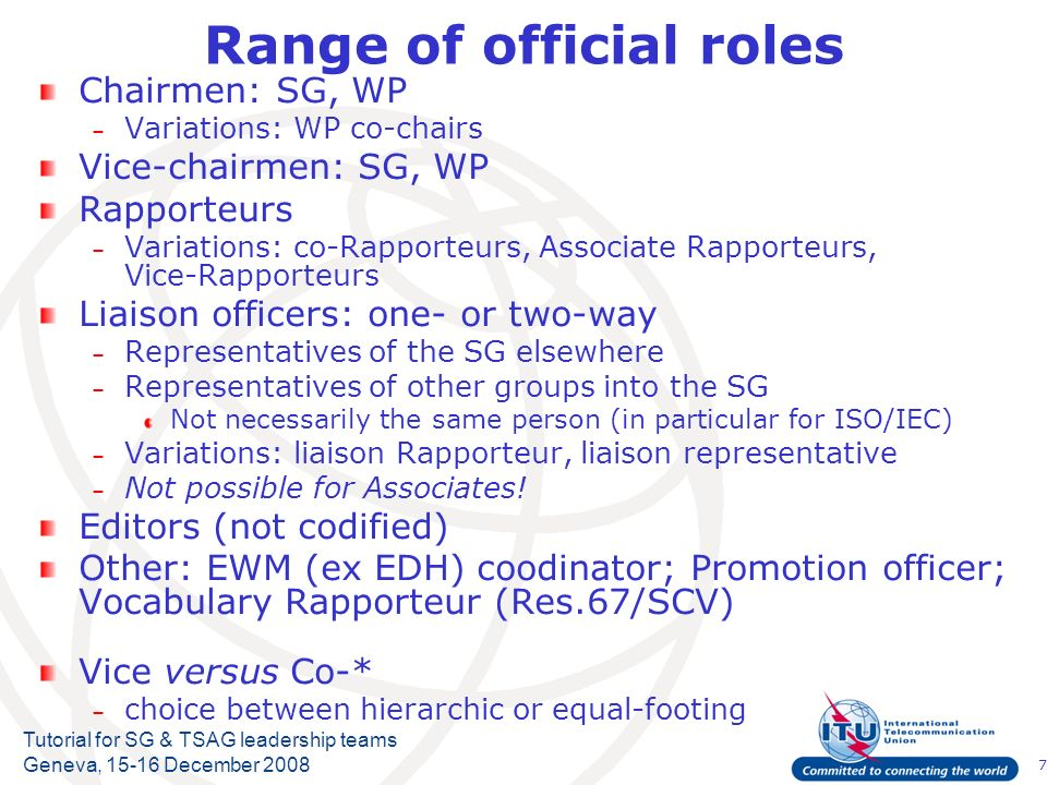 7 Tutorial for SG & TSAG leadership teams Geneva, 15-16 December 2008 Range of official roles Chairmen: SG, WP – Variations: WP co-chairs Vice-chairmen: SG, WP Rapporteurs – Variations: co-Rapporteurs, Associate Rapporteurs, Vice-Rapporteurs Liaison officers: one- or two-way – Representatives of the SG elsewhere – Representatives of other groups into the SG Not necessarily the same person (in particular for ISO/IEC) – Variations: liaison Rapporteur, liaison representative – Not possible for Associates.