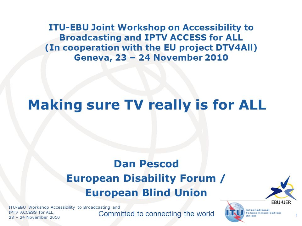 International Telecommunication Union Committed to connecting the world ITU/EBU Workshop Accessibility to Broadcasting and IPTV ACCESS for ALL, 23 – 24 November ITU-EBU Joint Workshop on Accessibility to Broadcasting and IPTV ACCESS for ALL (In cooperation with the EU project DTV4All) Geneva, 23 – 24 November 2010 Dan Pescod European Disability Forum / European Blind Union Making sure TV really is for ALL