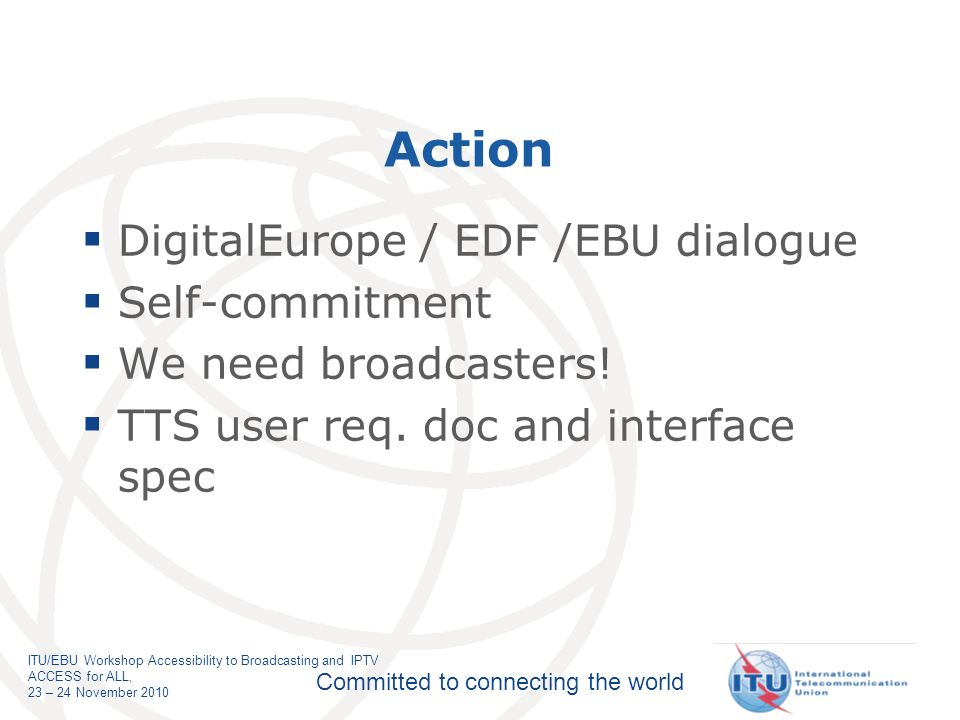 Committed to connecting the world ITU/EBU Workshop Accessibility to Broadcasting and IPTV ACCESS for ALL, 23 – 24 November 2010 Action DigitalEurope / EDF /EBU dialogue Self-commitment We need broadcasters.