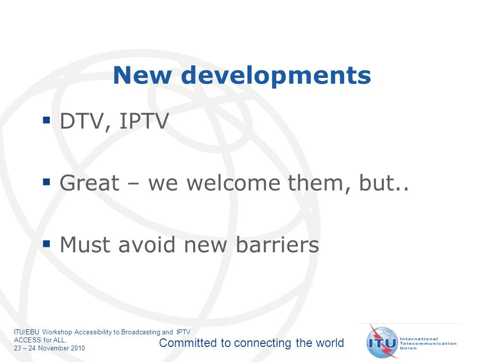 Committed to connecting the world ITU/EBU Workshop Accessibility to Broadcasting and IPTV ACCESS for ALL, 23 – 24 November 2010 New developments DTV, IPTV Great – we welcome them, but..