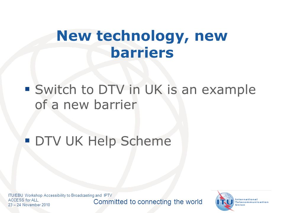 Committed to connecting the world ITU/EBU Workshop Accessibility to Broadcasting and IPTV ACCESS for ALL, 23 – 24 November 2010 New technology, new barriers Switch to DTV in UK is an example of a new barrier DTV UK Help Scheme