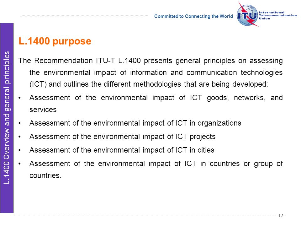 Committed to Connecting the World L.1400 purpose The Recommendation ITU-T L.1400 presents general principles on assessing the environmental impact of information and communication technologies (ICT) and outlines the different methodologies that are being developed: Assessment of the environmental impact of ICT goods, networks, and services Assessment of the environmental impact of ICT in organizations Assessment of the environmental impact of ICT projects Assessment of the environmental impact of ICT in cities Assessment of the environmental impact of ICT in countries or group of countries.