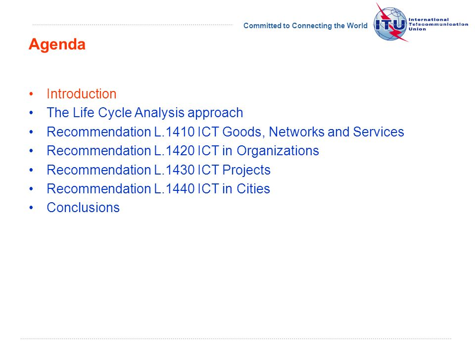 Committed to Connecting the World Introduction The Life Cycle Analysis Approach Recommendation L.1400 Overview and general principles Recommendation L.1410 ICT Goods, Networks and Services Recommendation L.1420 ICT in Organizations Recommendation L.1430 ICT Projects Recommendation L.1440 ICT in Cities Conclusions Agenda