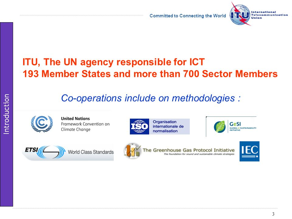 Committed to Connecting the World ITU-T Study Group Environment and Climate Change Question on methodologies 3 recommendations published 3 recommendations under preparation L.1400 Overview and general principles http://www.itu.int/rec/T-REC-L.1400 L.1410 Environmental impact of ICT goods, networks and services http://www.itu.int/rec/T-REC-L.1410 L.1420 Environmental impact of ICT in organisations http://www.itu.int/rec/T-REC-L.1420 L.1430 Environmental impact of ICT projects (consent expected in 2012) L.1440 Environmental impact of ICT in cities (consent expected in 2013) L.1450 Environmental impact of ICT in countries (consent expected in 2013) 4 Introduction