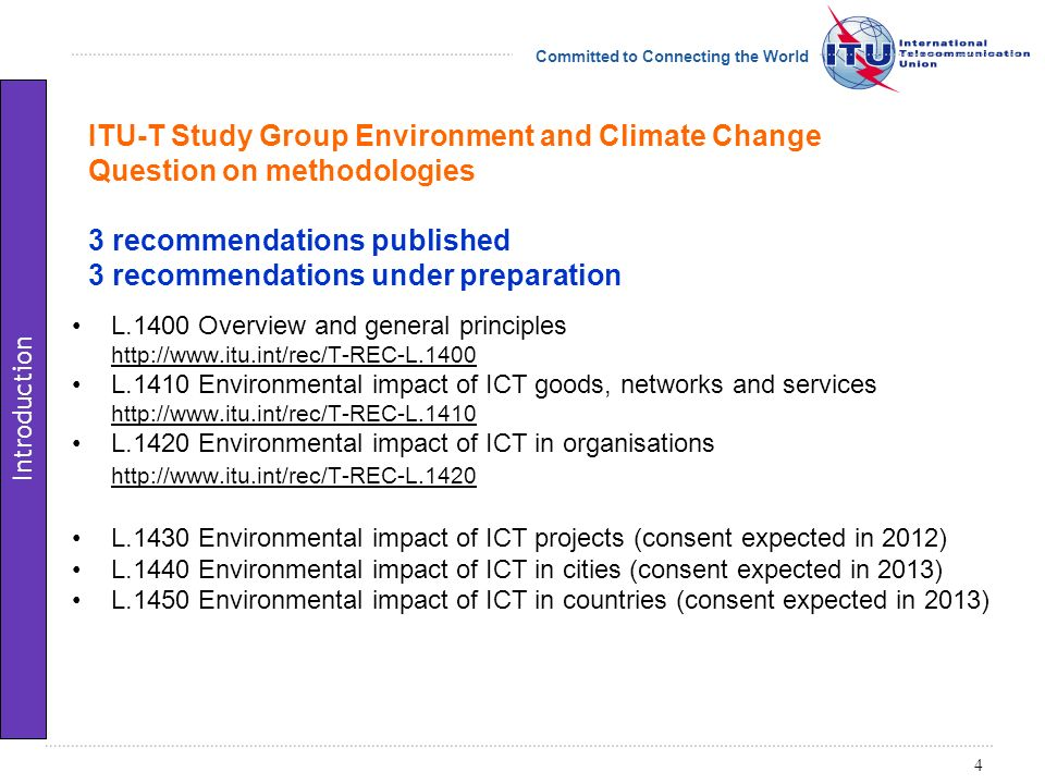 Committed to Connecting the World ITU-T Study Group Environment and Climate Change Question on methodologies 3 recommendations published 3 recommendations under preparation L.1400 Overview and general principles   L.1410 Environmental impact of ICT goods, networks and services   L.1420 Environmental impact of ICT in organisations   L.1430 Environmental impact of ICT projects (consent expected in 2012) L.1440 Environmental impact of ICT in cities (consent expected in 2013) L.1450 Environmental impact of ICT in countries (consent expected in 2013) 4 Introduction