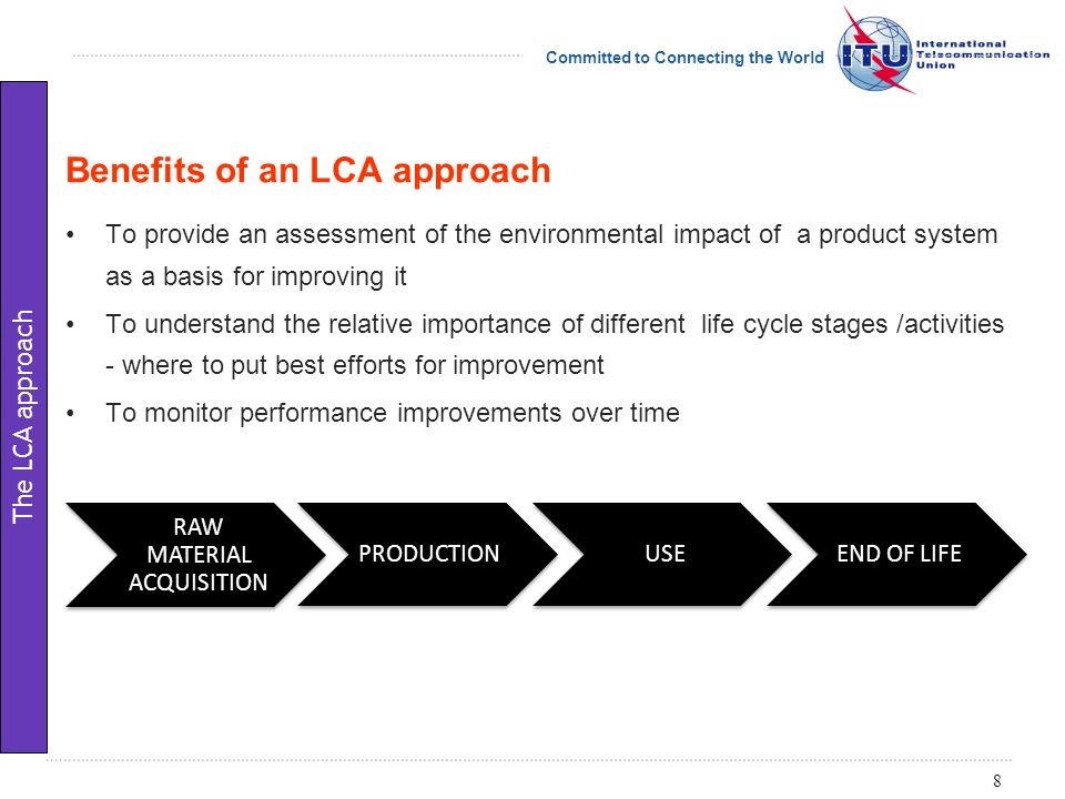 Committed to Connecting the World To provide an assessment of the environmental impact of a product system as a basis for improving it To understand the relative importance of different life cycle stages /activities - where to put best efforts for improvement To monitor performance improvements over time Benefits of an LCA approach 8 The LCA approach RAW MATERIAL ACQUISITION PRODUCTIONUSEEND OF LIFE