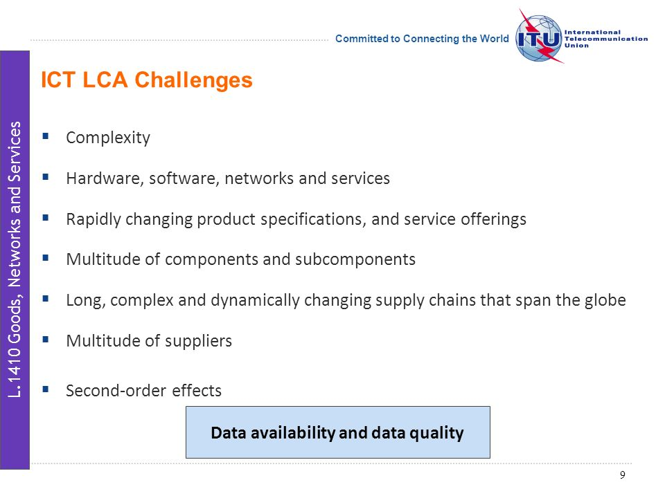 Committed to Connecting the World Complexity Hardware, software, networks and services Rapidly changing product specifications, and service offerings Multitude of components and subcomponents Long, complex and dynamically changing supply chains that span the globe Multitude of suppliers Second-order effects ICT LCA Challenges Data availability and data quality 9 L.1410 Goods, Networks and Services