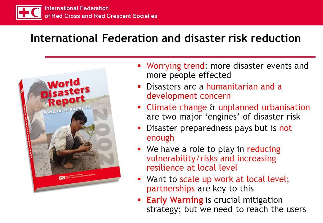 Worrying trend: more disaster events and more people effected Disasters are a humanitarian and a development concern Climate change & unplanned urbanisation are two major engines of disaster risk Disaster preparedness pays but is not enough We have a role to play in reducing vulnerability/risks and increasing resilience at local level Want to scale up work at local level; partnerships are key to this Early Warning is crucial mitigation strategy; but we need to reach the users International Federation and disaster risk reduction