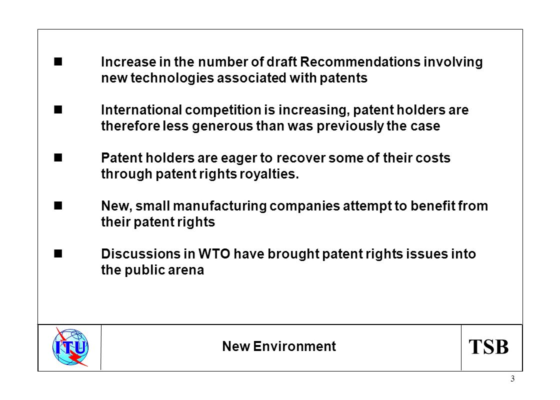 TSB 3 New Environment nIncrease in the number of draft Recommendations involving new technologies associated with patents nInternational competition is increasing, patent holders are therefore less generous than was previously the case nPatent holders are eager to recover some of their costs through patent rights royalties.