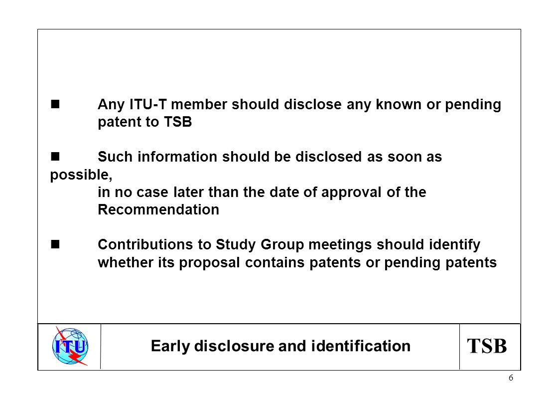 TSB 6 nAny ITU-T member should disclose any known or pending patent to TSB nSuch information should be disclosed as soon as possible, in no case later than the date of approval of the Recommendation nContributions to Study Group meetings should identify whether its proposal contains patents or pending patents Early disclosure and identification