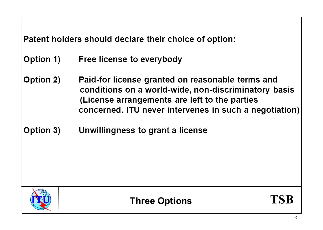 TSB 8 Three Options Patent holders should declare their choice of option: Option 1)Free license to everybody Option 2)Paid-for license granted on reasonable terms and conditions on a world-wide, non-discriminatory basis (License arrangements are left to the parties concerned.