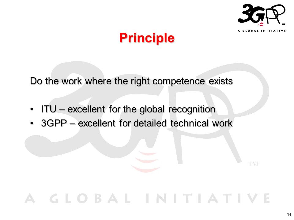 14 Principle Do the work where the right competence exists ITU – excellent for the global recognitionITU – excellent for the global recognition 3GPP –