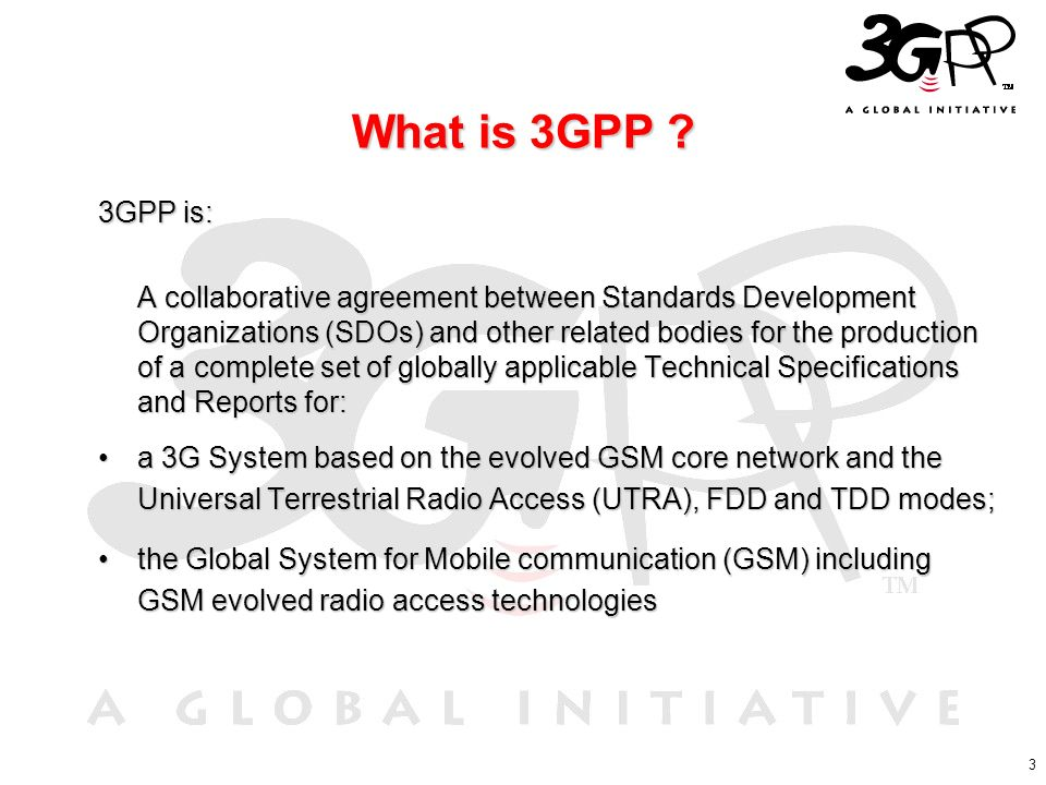 3 What is 3GPP ? 3GPP is: A collaborative agreement between Standards Development Organizations (SDOs) and other related bodies for the production of