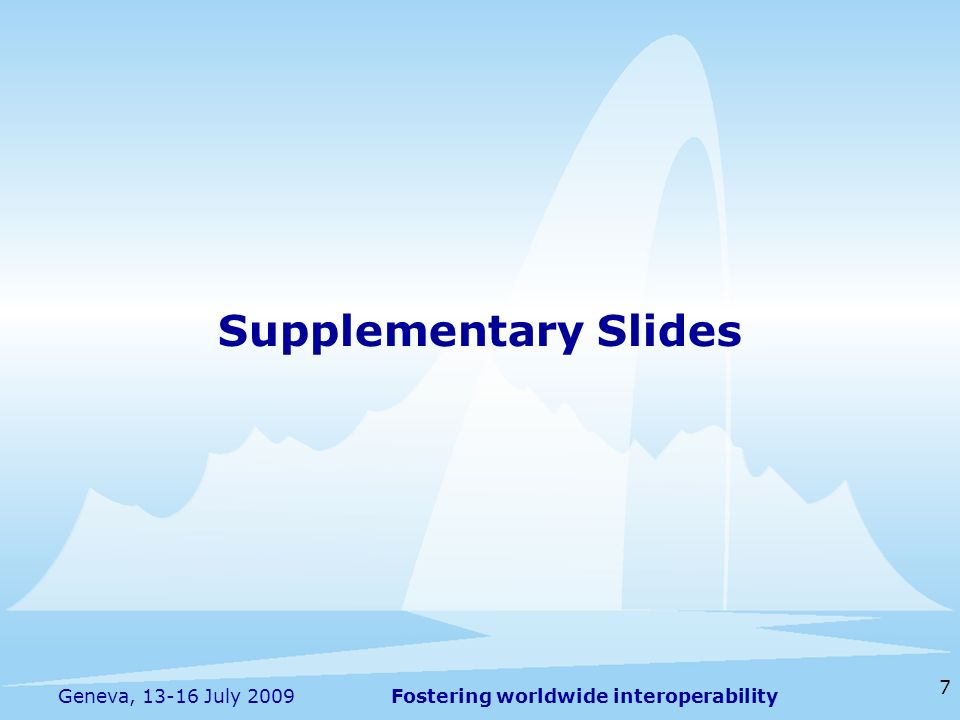 Fostering worldwide interoperability 7 Geneva, 13-16 July 2009 Supplementary Slides