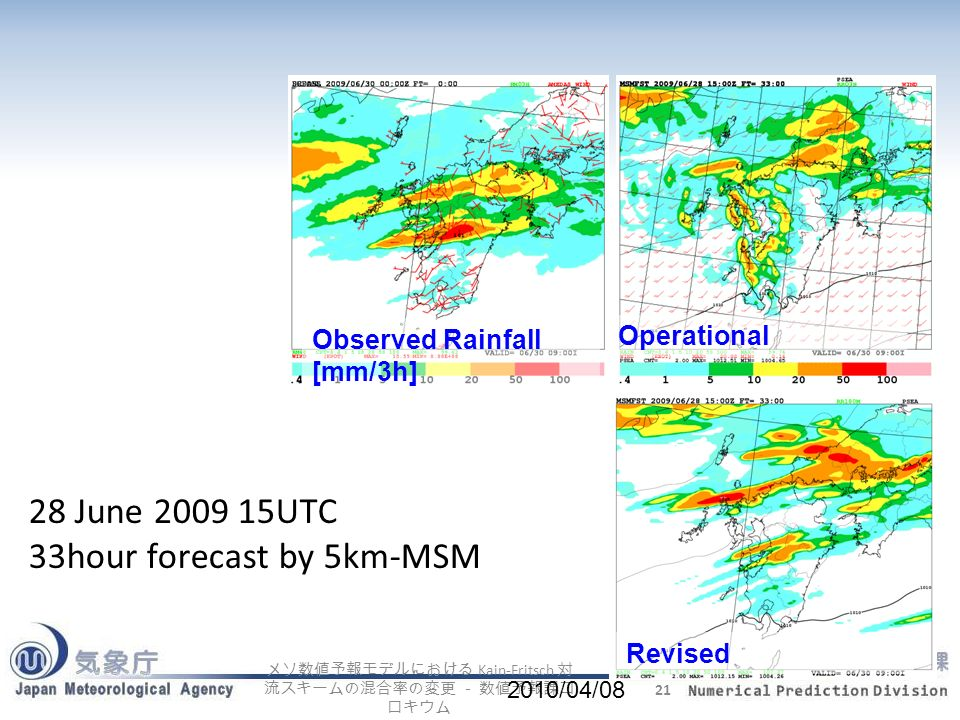 Kain-Fritsch 21 2010/04/08 28 June 2009 15UTC 33hour forecast by 5km-MSM Observed Rainfall [mm/3h] Operational Revised