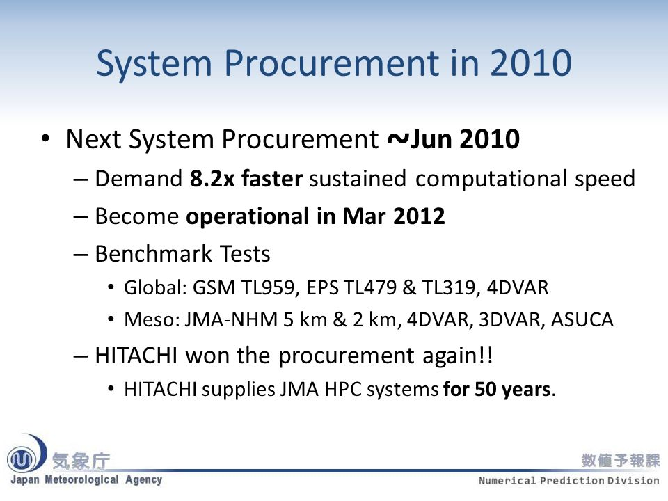 System Procurement in 2010 Next System Procurement ~ Jun 2010 – Demand 8.2x faster sustained computational speed – Become operational in Mar 2012 – Benchmark Tests Global: GSM TL959, EPS TL479 & TL319, 4DVAR Meso: JMA-NHM 5 km & 2 km, 4DVAR, 3DVAR, ASUCA – HITACHI won the procurement again!.