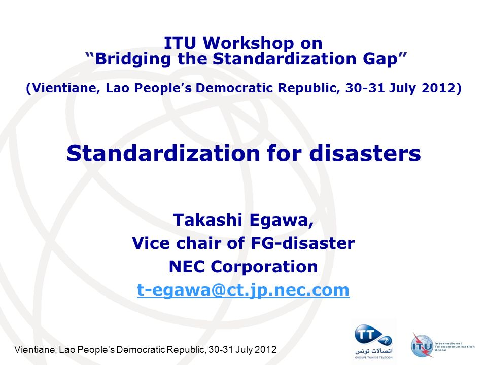 Vientiane, Lao Peoples Democratic Republic, 30-31 July 2012 Standardization for disasters Takashi Egawa, Vice chair of FG-disaster NEC Corporation t-egawa@ct.jp.nec.com ITU Workshop on Bridging the Standardization Gap (Vientiane, Lao Peoples Democratic Republic, 30-31 July 2012)