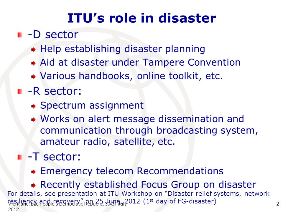 ITUs role in disaster -D sector Help establishing disaster planning Aid at disaster under Tampere Convention Various handbooks, online toolkit, etc.