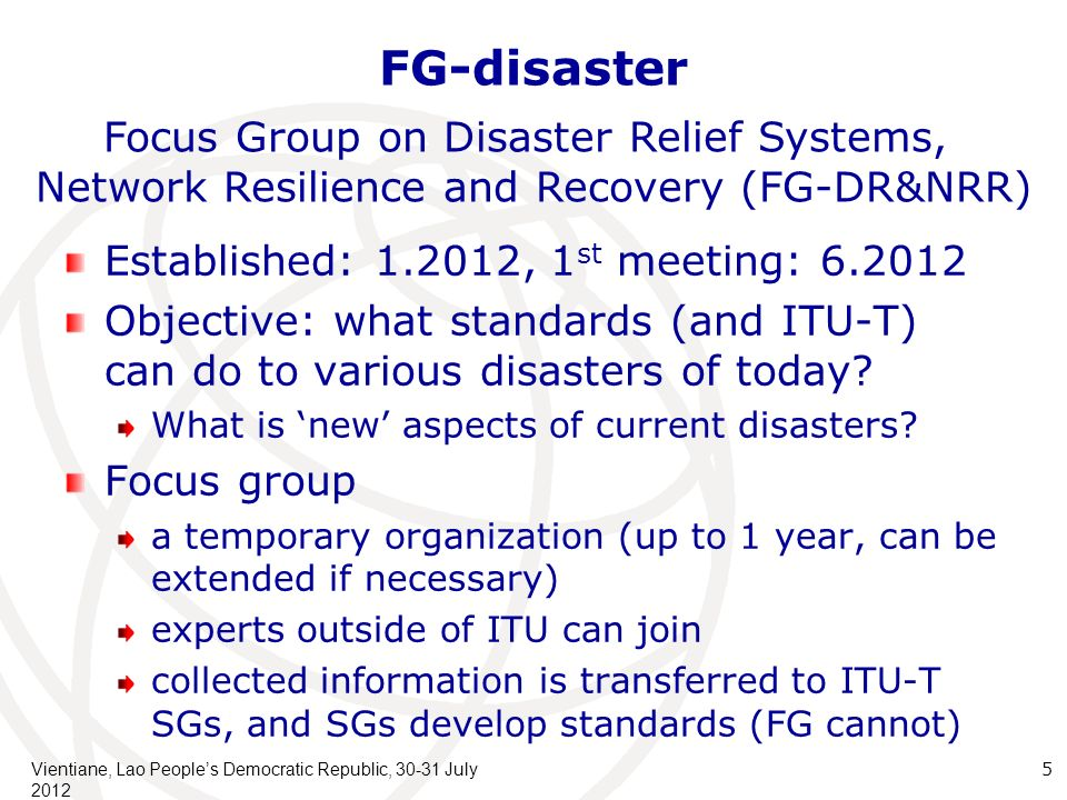 FG-disaster Established: 1.2012, 1 st meeting: 6.2012 Objective: what standards (and ITU-T) can do to various disasters of today.