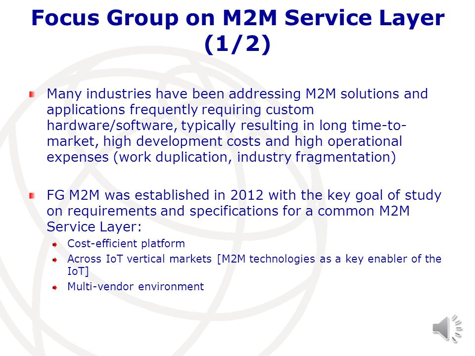 Focus Group on M2M Service Layer (1/2) Many industries have been addressing M2M solutions and applications frequently requiring custom hardware/softwa