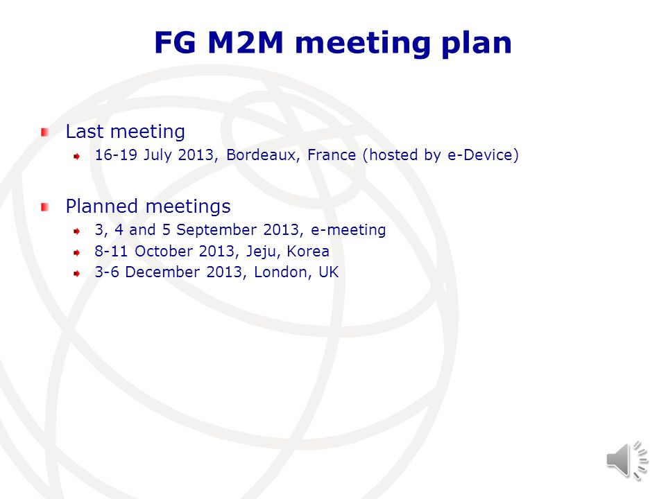 FG M2M meeting plan Last meeting 16-19 July 2013, Bordeaux, France (hosted by e-Device) Planned meetings 3, 4 and 5 September 2013, e-meeting 8-11 Oct