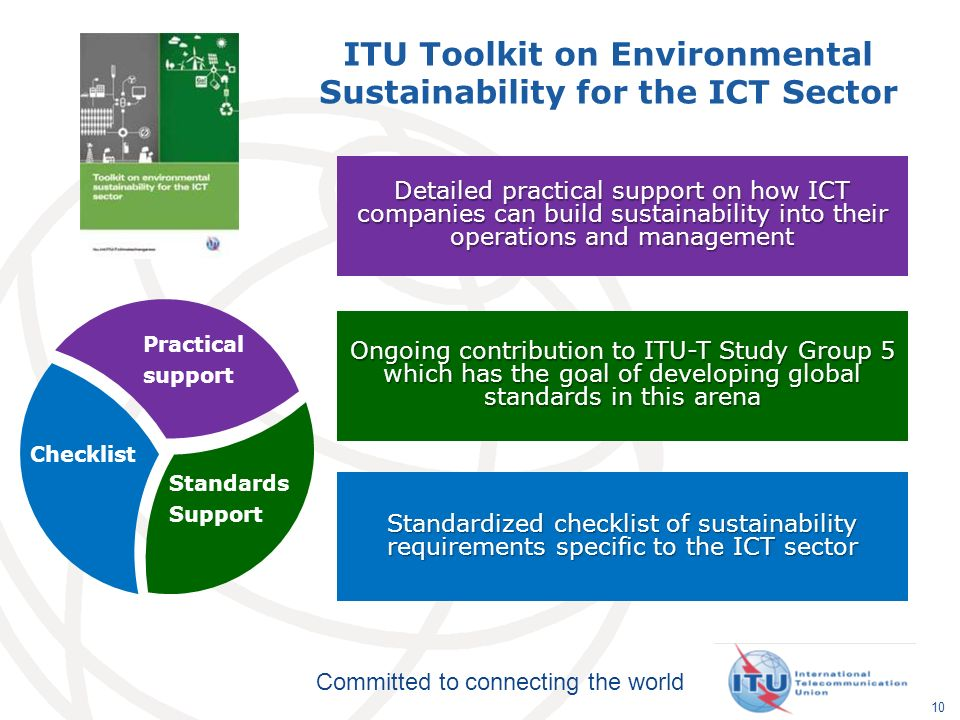 Committed to connecting the world 10 ITU Toolkit on Environmental Sustainability for the ICT Sector Standards Support Checklist Practical support Detailed practical support on how ICT companies can build sustainability into their operations and management Ongoing contribution to ITU-T Study Group 5 which has the goal of developing global standards in this arena Standardized checklist of sustainability requirements specific to the ICT sector
