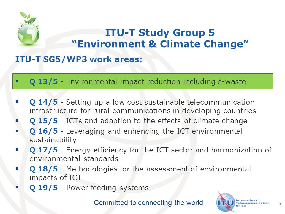 Committed to connecting the world ITU-T Study Group 5 Environment & Climate Change ITU-T SG5/WP3 work areas: Q 13/5 - Environmental impact reduction including e-waste Q 14/5 - Setting up a low cost sustainable telecommunication infrastructure for rural communications in developing countries Q 15/5 - ICTs and adaption to the effects of climate change Q 16/5 - Leveraging and enhancing the ICT environmental sustainability Q 17/5 - Energy efficiency for the ICT sector and harmonization of environmental standards Q 18/5 - Methodologies for the assessment of environmental impacts of ICT Q 19/5 - Power feeding systems 5