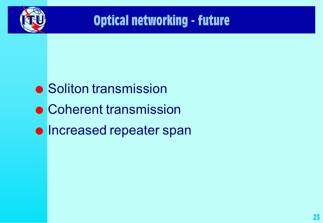22 Optical networking - now l Fully optical networks l Increased bit rates (up to 40 Gbit/s) l Use of multi-wavelength techniques DWDM l Use of optical amplifiers l Interoperability and interconnection l Submarine optically amplified DWDM l Access networks for new high speed services