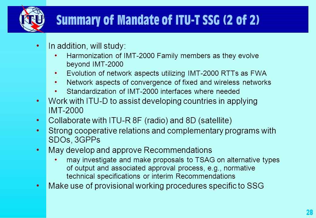 27 Summary of Mandate of ITU-T SSG (1 of 2) l Lead SG on IMT-2000 and beyond and for mobility l Primary responsibility within ITU T for overall network aspects of IMT 2000 and beyond –Work plan –Migration path from existing IMT-2000 systems towards systems beyond IMT-2000 Long term common IP-based architecture Near term IP-based internetworking –Overview road map –Interworking functions, if not done elsewhere
