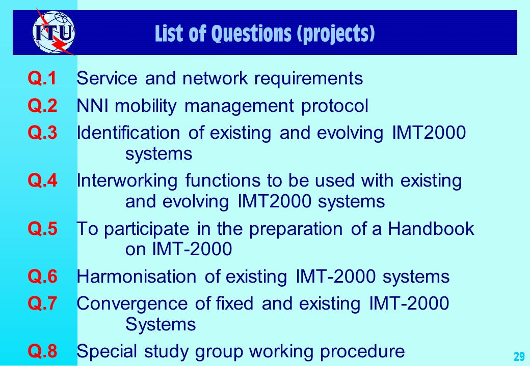 28 Summary of Mandate of ITU-T SSG (2 of 2) In addition, will study: Harmonization of IMT-2000 Family members as they evolve beyond IMT-2000 Evolution of network aspects utilizing IMT-2000 RTTs as FWA Network aspects of convergence of fixed and wireless networks Standardization of IMT-2000 interfaces where needed Work with ITU-D to assist developing countries in applying IMT-2000 Collaborate with ITU-R 8F (radio) and 8D (satellite) Strong cooperative relations and complementary programs with SDOs, 3GPPs May develop and approve Recommendations may investigate and make proposals to TSAG on alternative types of output and associated approval process, e.g., normative technical specifications or interim Recommendations Make use of provisional working procedures specific to SSG