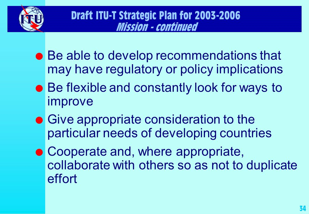 33 Draft ITU-T Strategic Plan for 2003-2006 Mission l Facilitate the identification of areas where recommendations (standards) should be developed for the Information Society l Efficiently develop high-quality, global, consensus-based recommendations (standards) in its core competency areas on a market-driven and timely basis l Facilitate the interoperability of networks and services