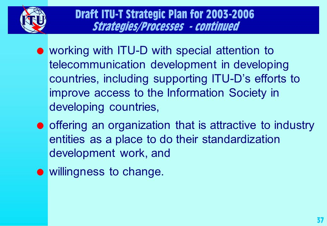 36 Draft ITU-T Strategic Plan for 2003-2006 Strategies/Processes - continued l development and strengthening of the linkage among financial, strategic, and operational planning, l clear and transparent working methods and processes, to encourage transparency, inclusiveness, and representation of a broad range of participants and views, l an environment in which interested parties can work together in partnership effectively and efficiently, l development and execution of an aggressive plan to communicate the value of the ITU-T, stressing its global recognition and credibility and the high quality of its Recommendations, as well as its willingness to change,