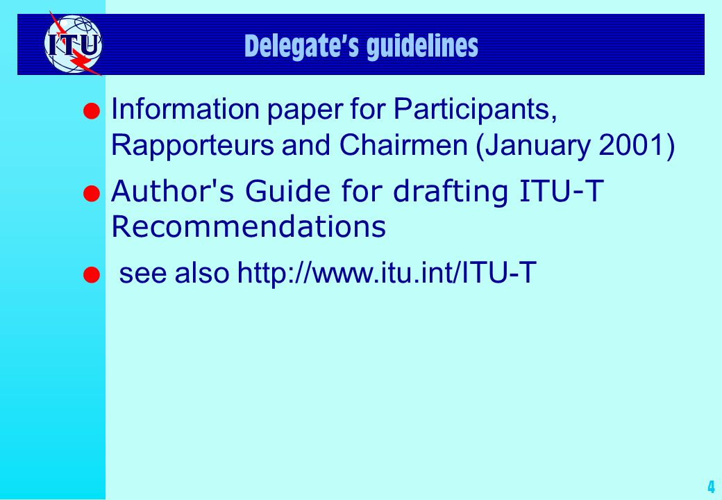4 Delegates guidelines l Information paper for Participants, Rapporteurs and Chairmen (January 2001) l Author s Guide for drafting ITU-T Recommendations l see also http://www.itu.int/ITU-T