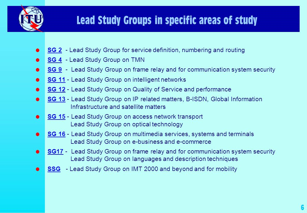 6 Lead Study Groups in specific areas of study l SG 2 - Lead Study Group for service definition, numbering and routing SG 2 l SG 4 - Lead Study Group on TMN SG 4 l SG 9 - Lead Study Group on frame relay and for communication system security SG 9 l SG 11 - Lead Study Group on intelligent networks SG 11 l SG 12 - Lead Study Group on Quality of Service and performance SG 12 l SG 13 - Lead Study Group on IP related matters, B-ISDN, Global Information Infrastructure and satellite matters SG 13 l SG 15 - Lead Study Group on access network transport Lead Study Group on optical technology SG 15 l SG 16 - Lead Study Group on multimedia services, systems and terminals Lead Study Group on e-business and e-commerce SG 16 l SG17 - Lead Study Group on frame relay and for communication system security Lead Study Group on languages and description techniques l SSG - Lead Study Group on IMT 2000 and beyond and for mobility SSG