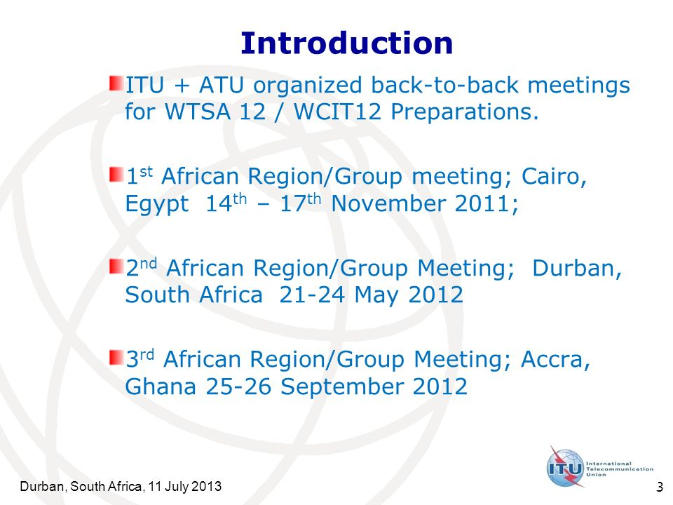 Durban, South Africa, 11 July 2013 3 ITU + ATU organized back-to-back meetings for WTSA 12 / WCIT12 Preparations.