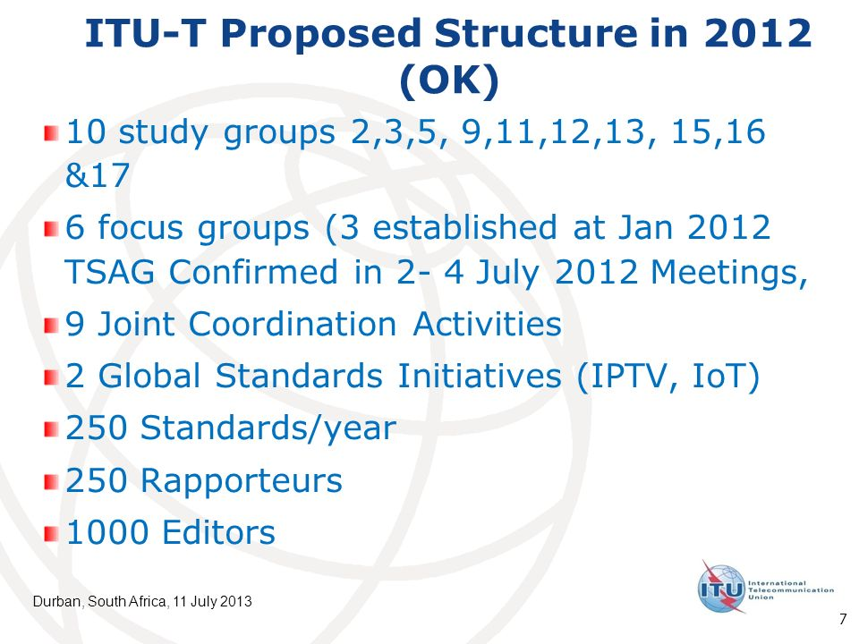 ITU-T Proposed Structure in 2012 (OK) 10 study groups 2,3,5, 9,11,12,13, 15,16 &17 6 focus groups (3 established at Jan 2012 TSAG Confirmed in 2- 4 July 2012 Meetings, 9 Joint Coordination Activities 2 Global Standards Initiatives (IPTV, IoT) 250 Standards/year 250 Rapporteurs 1000 Editors Durban, South Africa, 11 July 2013 7