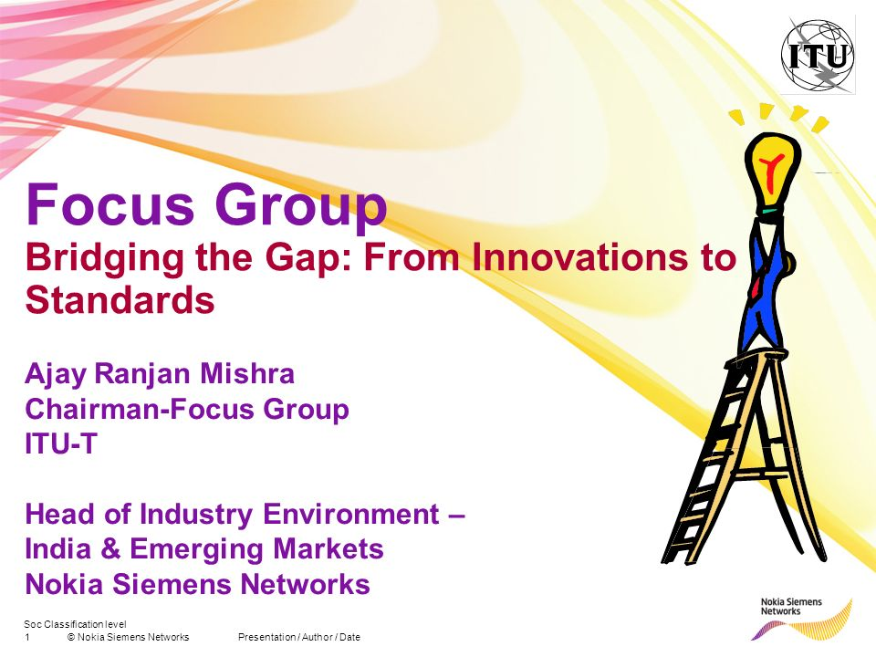 Soc Classification level 1© Nokia Siemens NetworksPresentation / Author / Date Focus Group Bridging the Gap: From Innovations to Standards Ajay Ranjan