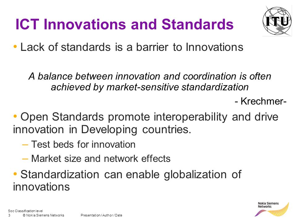 Soc Classification level 3© Nokia Siemens NetworksPresentation / Author / Date ICT Innovations and Standards Lack of standards is a barrier to Innovat