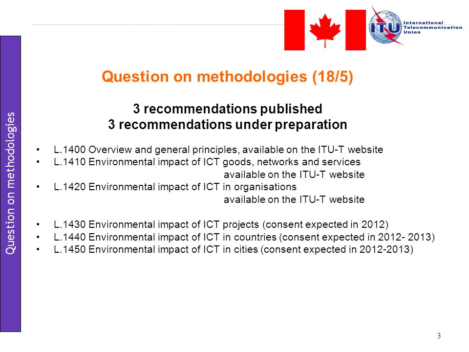 Question on methodologies (18/5) 3 recommendations published 3 recommendations under preparation L.1400 Overview and general principles, available on the ITU-T website L.1410 Environmental impact of ICT goods, networks and services available on the ITU-T website L.1420 Environmental impact of ICT in organisations available on the ITU-T website L.1430 Environmental impact of ICT projects (consent expected in 2012) L.1440 Environmental impact of ICT in countries (consent expected in 2012- 2013) L.1450 Environmental impact of ICT in cities (consent expected in 2012-2013) 3 Question on methodologies